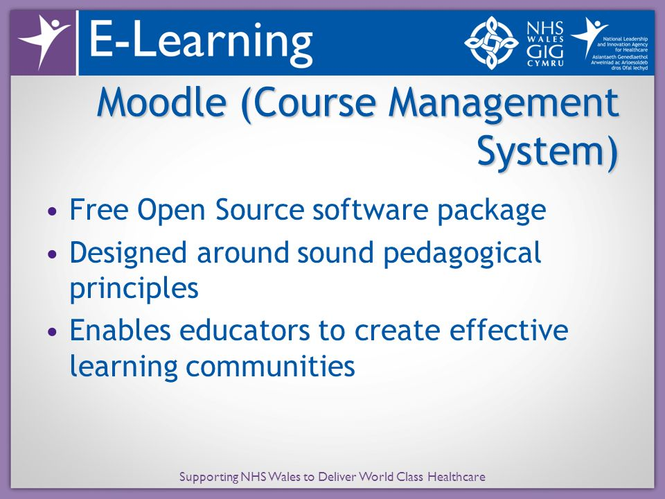Supporting NHS Wales to Deliver World Class Healthcare Moodle (Course Management System) Free Open Source software package Designed around sound pedagogical principles Enables educators to create effective learning communities