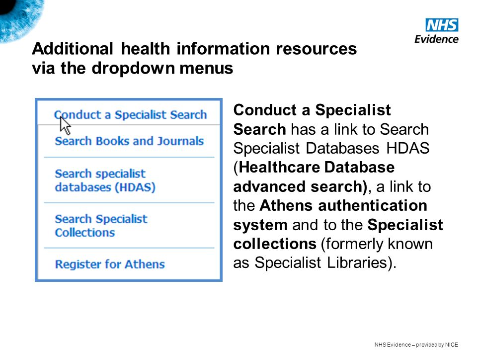 NHS Evidence – provided by NICE Additional health information resources via the dropdown menus Conduct a Specialist Search has a link to Search Specialist Databases HDAS (Healthcare Database advanced search), a link to the Athens authentication system and to the Specialist collections (formerly known as Specialist Libraries).