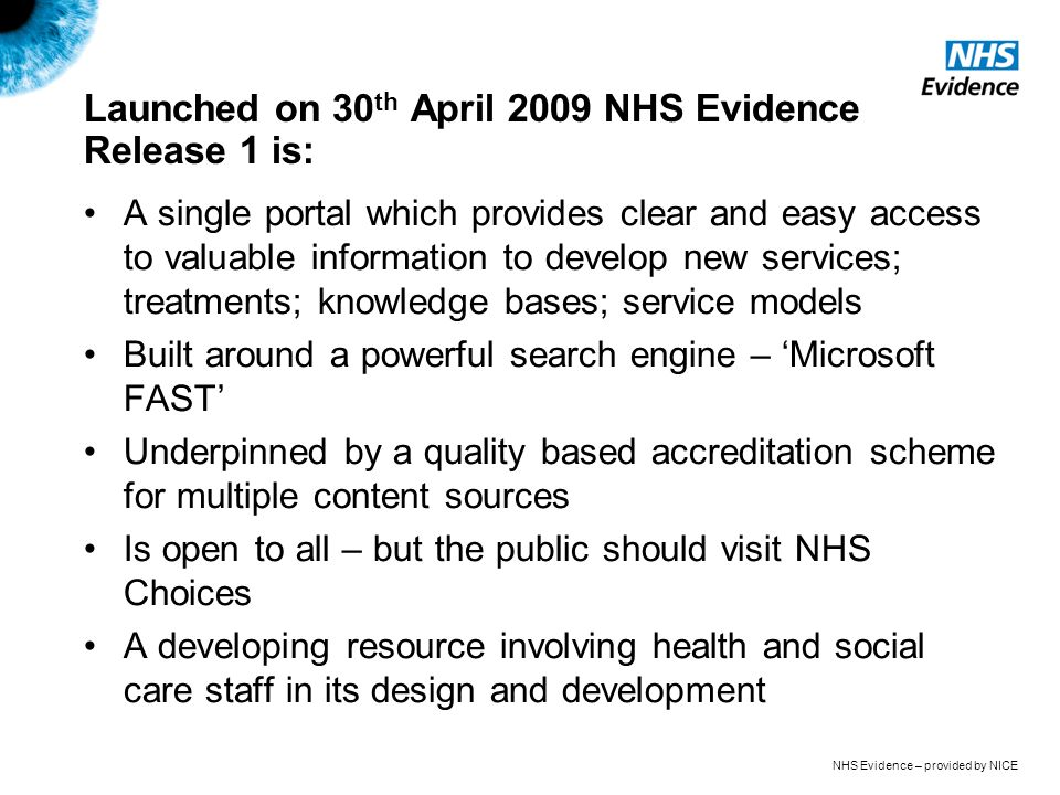 NHS Evidence – provided by NICE Launched on 30 th April 2009 NHS Evidence Release 1 is: A single portal which provides clear and easy access to valuable information to develop new services; treatments; knowledge bases; service models Built around a powerful search engine – Microsoft FAST Underpinned by a quality based accreditation scheme for multiple content sources Is open to all – but the public should visit NHS Choices A developing resource involving health and social care staff in its design and development