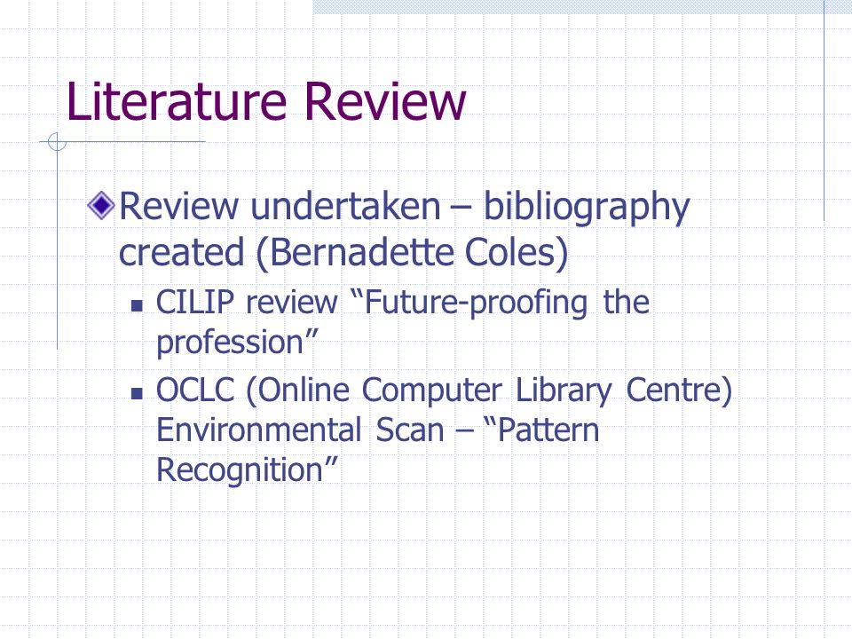 Literature Review Review undertaken – bibliography created (Bernadette Coles) CILIP review Future-proofing the profession OCLC (Online Computer Library Centre) Environmental Scan – Pattern Recognition