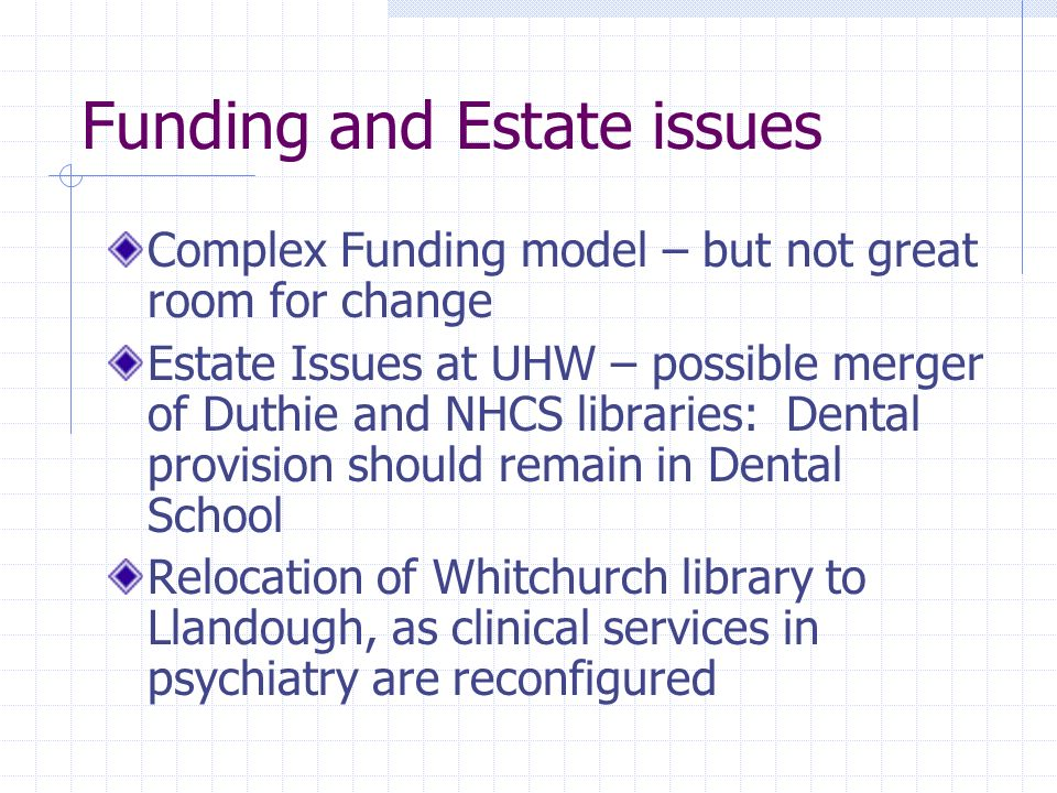 Funding and Estate issues Complex Funding model – but not great room for change Estate Issues at UHW – possible merger of Duthie and NHCS libraries: Dental provision should remain in Dental School Relocation of Whitchurch library to Llandough, as clinical services in psychiatry are reconfigured