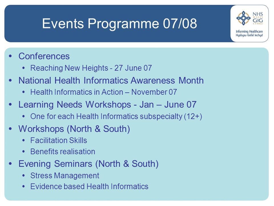Events Programme 07/08 Conferences Reaching New Heights - 27 June 07 National Health Informatics Awareness Month Health Informatics in Action – November 07 Learning Needs Workshops - Jan – June 07 One for each Health Informatics subspecialty (12+) Workshops (North & South) Facilitation Skills Benefits realisation Evening Seminars (North & South) Stress Management Evidence based Health Informatics
