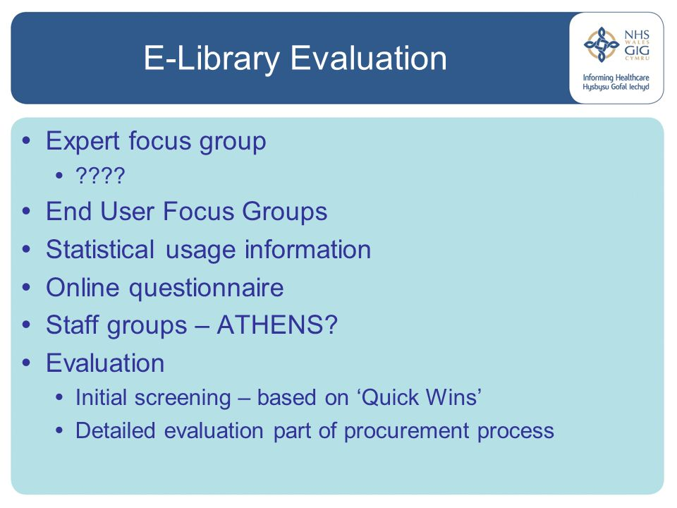 E-Library Evaluation Expert focus group ???? End User Focus Groups Statistical usage information Online questionnaire Staff groups – ATHENS? Evaluatio