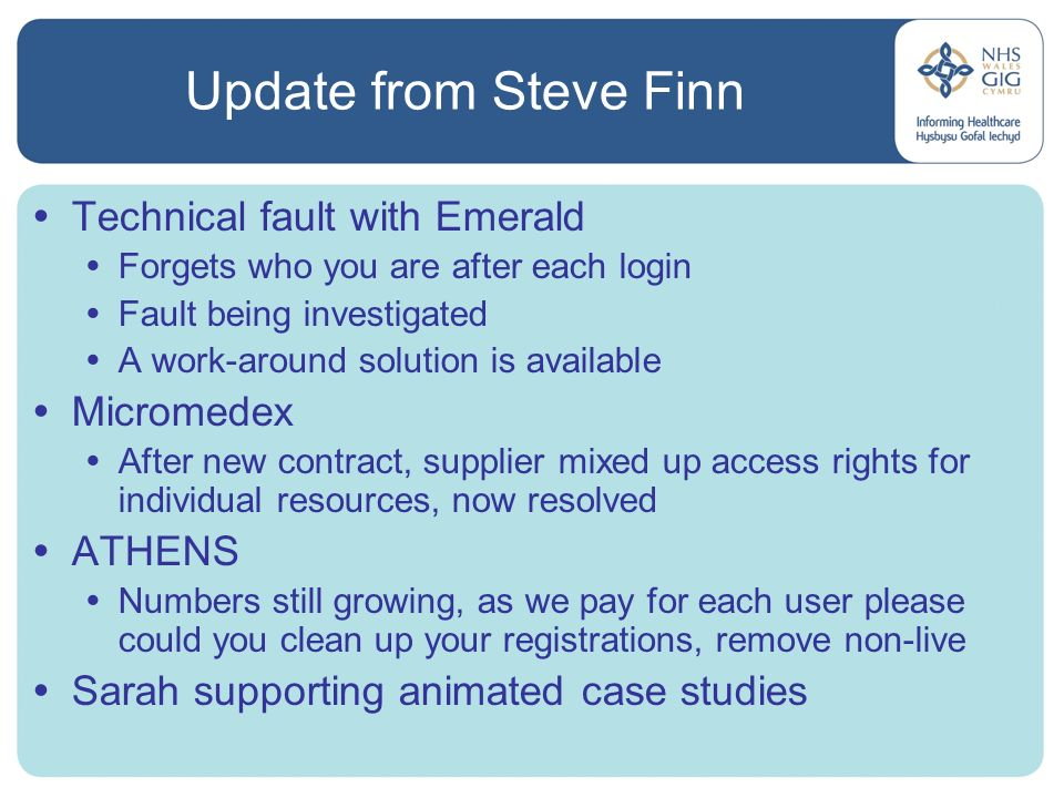 Update from Steve Finn Technical fault with Emerald Forgets who you are after each login Fault being investigated A work-around solution is available Micromedex After new contract, supplier mixed up access rights for individual resources, now resolved ATHENS Numbers still growing, as we pay for each user please could you clean up your registrations, remove non-live Sarah supporting animated case studies