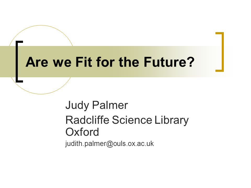 Are we Fit for the Future? Judy Palmer Radcliffe Science Library Oxford judith.palmer@ouls.ox.ac.uk