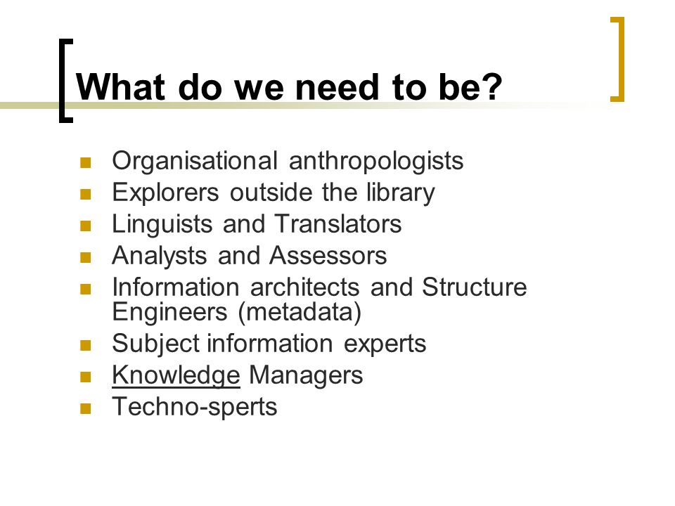 What do we need to be? Organisational anthropologists Explorers outside the library Linguists and Translators Analysts and Assessors Information archi