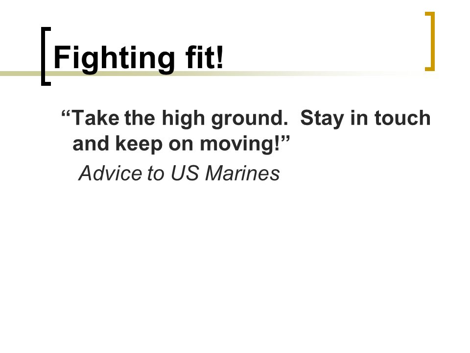 Fighting fit! Take the high ground. Stay in touch and keep on moving! Advice to US Marines