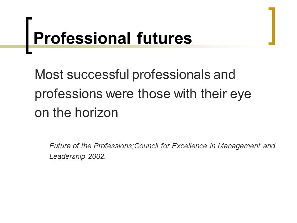 Professional futures Most successful professionals and professions were those with their eye on the horizon Future of the Professions;Council for Excellence in Management and Leadership 2002.