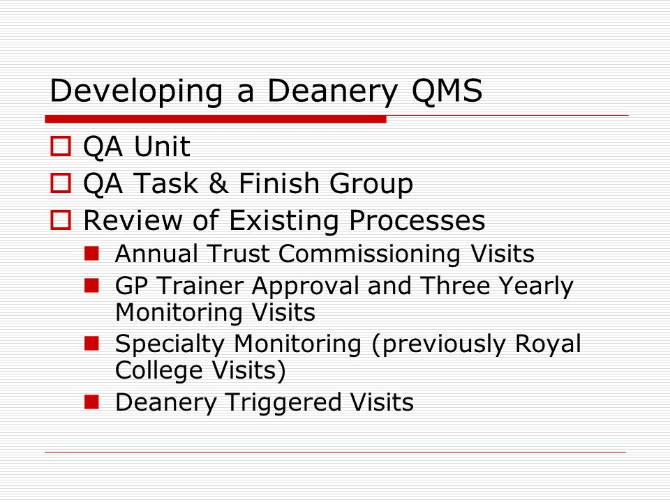 Developing a Deanery QMS QA Unit QA Task & Finish Group Review of Existing Processes Annual Trust Commissioning Visits GP Trainer Approval and Three Yearly Monitoring Visits Specialty Monitoring (previously Royal College Visits) Deanery Triggered Visits