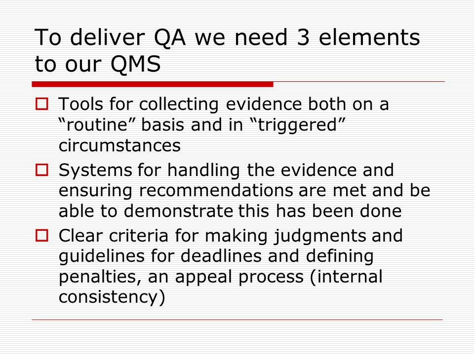 To deliver QA we need 3 elements to our QMS Tools for collecting evidence both on a routine basis and in triggered circumstances Systems for handling the evidence and ensuring recommendations are met and be able to demonstrate this has been done Clear criteria for making judgments and guidelines for deadlines and defining penalties, an appeal process (internal consistency)