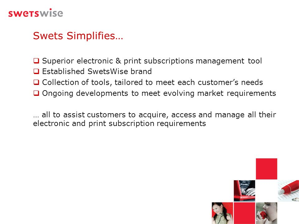 Swets Simplifies… Superior electronic & print subscriptions management tool Established SwetsWise brand Collection of tools, tailored to meet each cus