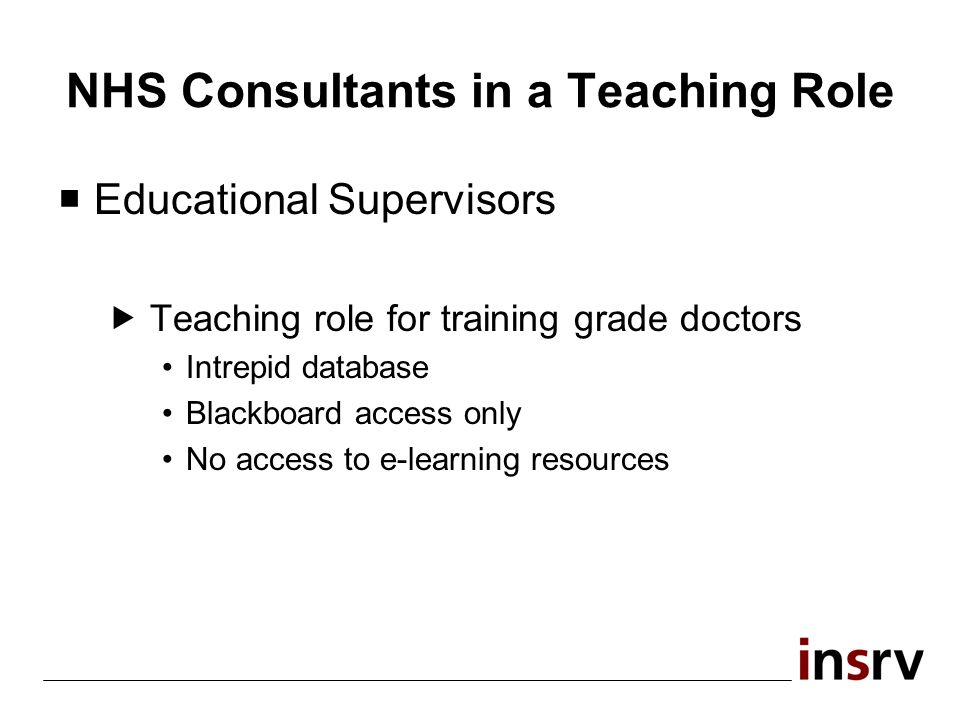 NHS Consultants in a Teaching Role Educational Supervisors Teaching role for training grade doctors Intrepid database Blackboard access only No access to e-learning resources
