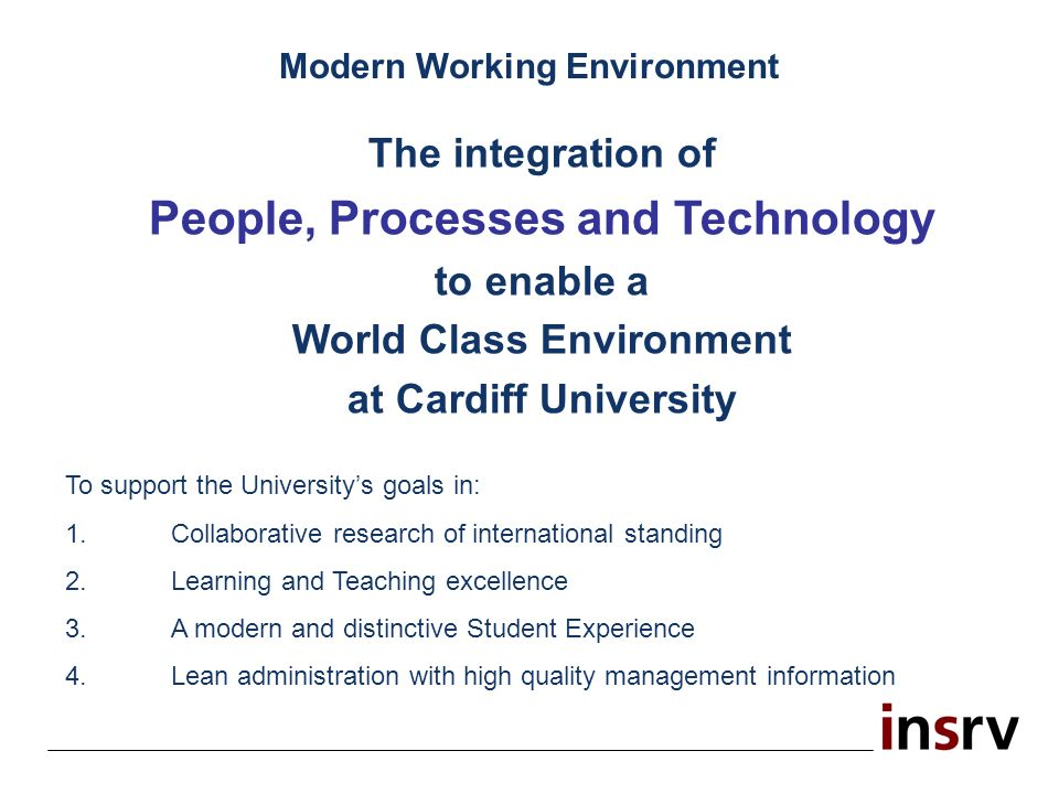 The integration of People, Processes and Technology to enable a World Class Environment at Cardiff University To support the Universitys goals in: 1.C