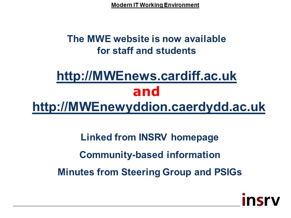 Modern IT Working Environment The MWE website is now available for staff and students http://MWEnews.cardiff.ac.uk and http://MWEnewyddion.caerdydd.ac.uk Linked from INSRV homepage Community-based information Minutes from Steering Group and PSIGs