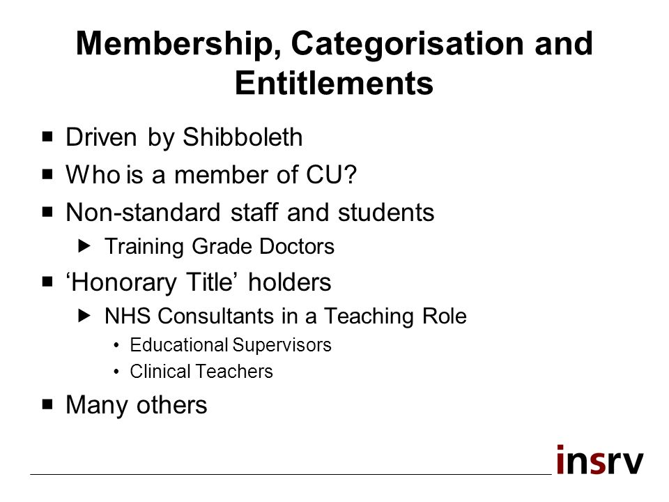 Membership, Categorisation and Entitlements Driven by Shibboleth Who is a member of CU? Non-standard staff and students Training Grade Doctors Honorar