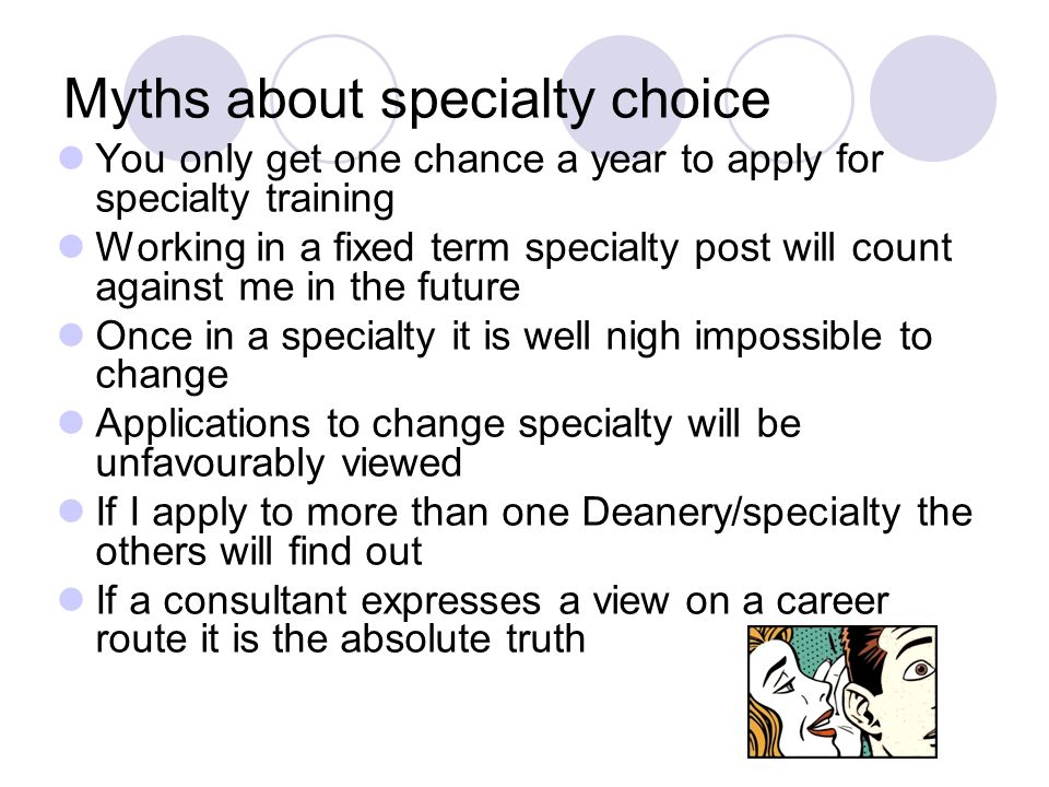 Myths about specialty choice You only get one chance a year to apply for specialty training Working in a fixed term specialty post will count against me in the future Once in a specialty it is well nigh impossible to change Applications to change specialty will be unfavourably viewed If I apply to more than one Deanery/specialty the others will find out If a consultant expresses a view on a career route it is the absolute truth