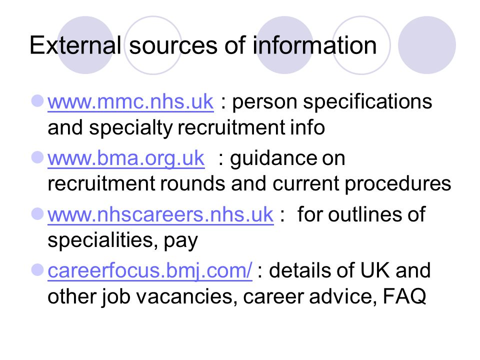 External sources of information www.mmc.nhs.uk : person specifications and specialty recruitment info www.mmc.nhs.uk www.bma.org.uk : guidance on recruitment rounds and current procedures www.bma.org.uk www.nhscareers.nhs.uk : for outlines of specialities, pay www.nhscareers.nhs.uk careerfocus.bmj.com/ : details of UK and other job vacancies, career advice, FAQ careerfocus.bmj.com/