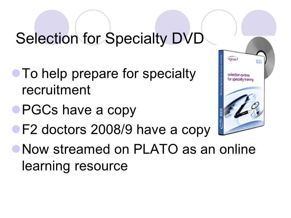 Selection for Specialty DVD To help prepare for specialty recruitment PGCs have a copy F2 doctors 2008/9 have a copy Now streamed on PLATO as an online learning resource