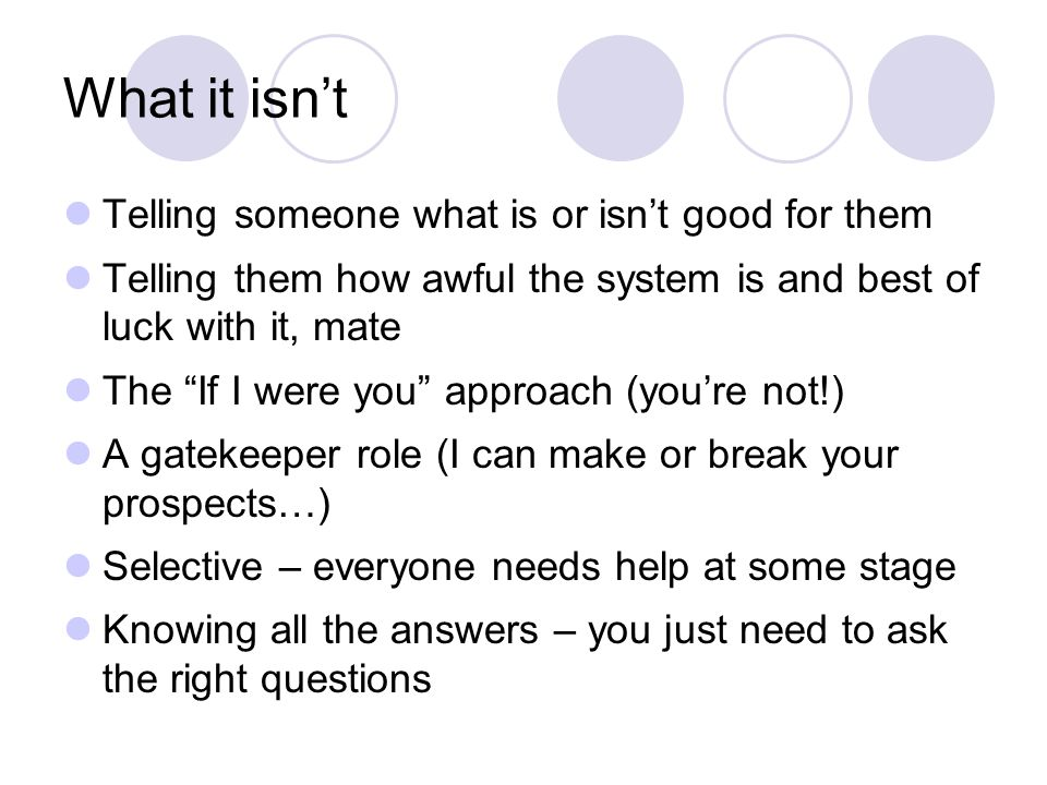 What it isnt Telling someone what is or isnt good for them Telling them how awful the system is and best of luck with it, mate The If I were you approach (youre not!) A gatekeeper role (I can make or break your prospects…) Selective – everyone needs help at some stage Knowing all the answers – you just need to ask the right questions