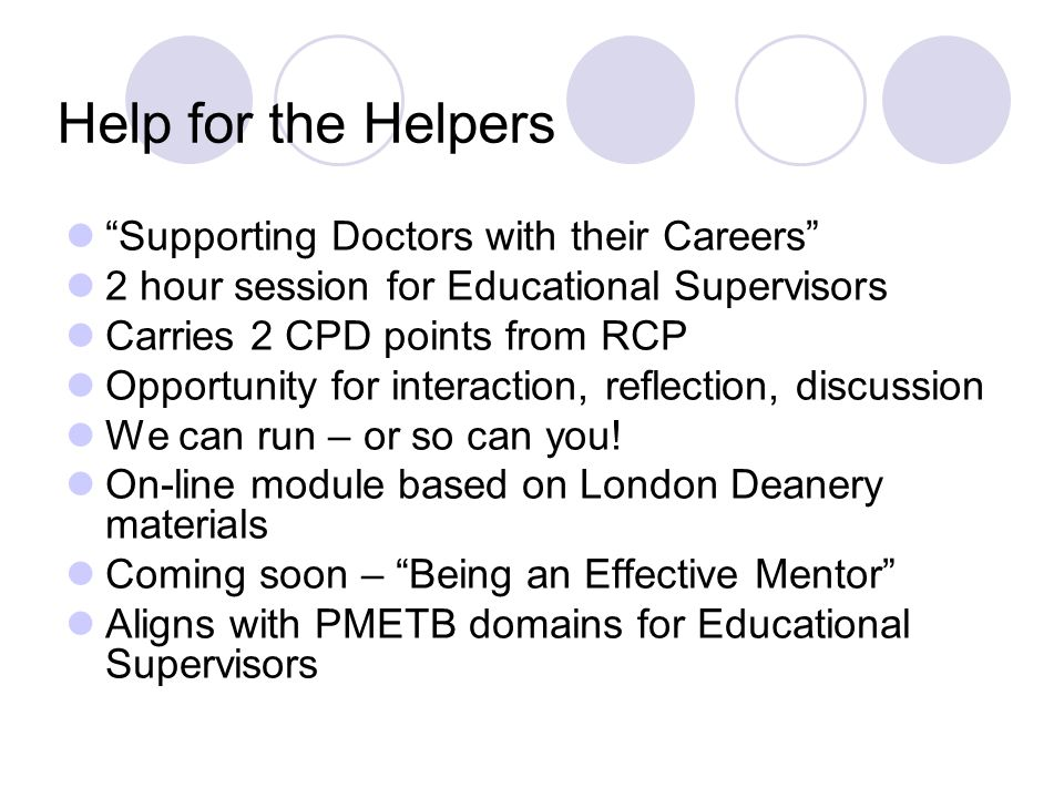 Help for the Helpers Supporting Doctors with their Careers 2 hour session for Educational Supervisors Carries 2 CPD points from RCP Opportunity for interaction, reflection, discussion We can run – or so can you.