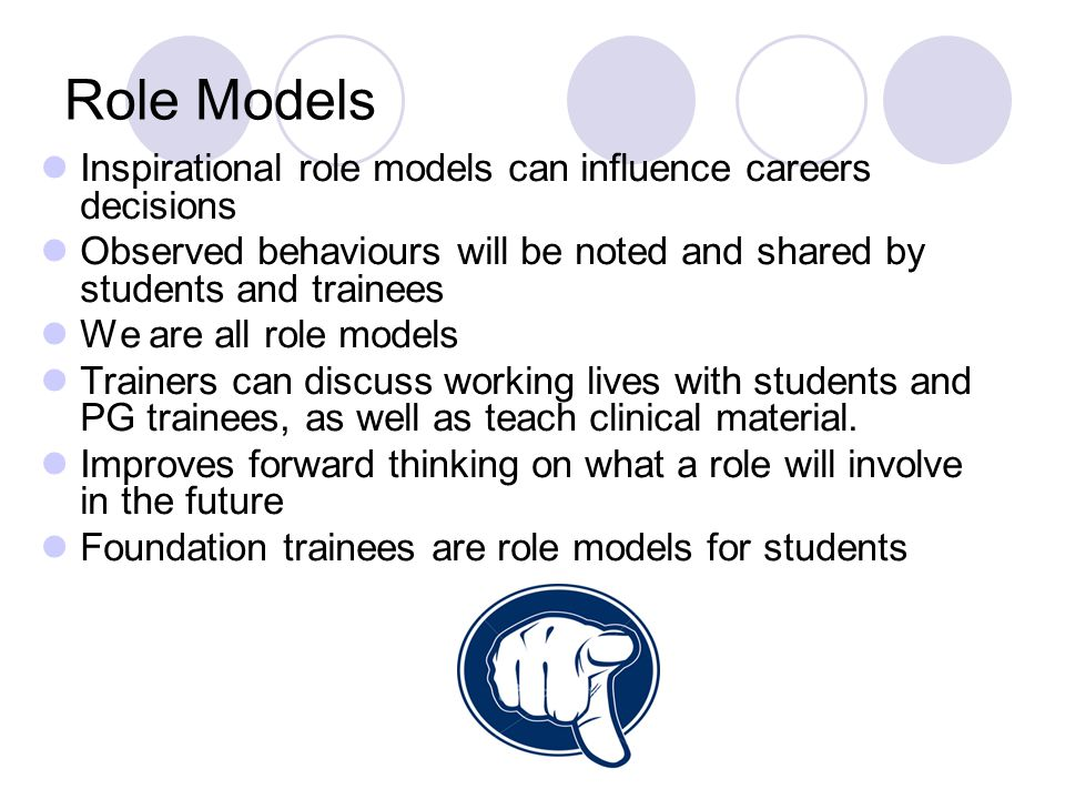 Role Models Inspirational role models can influence careers decisions Observed behaviours will be noted and shared by students and trainees We are all role models Trainers can discuss working lives with students and PG trainees, as well as teach clinical material.