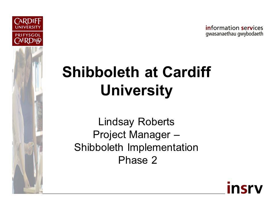 Shibboleth at Cardiff University Lindsay Roberts Project Manager – Shibboleth Implementation Phase 2