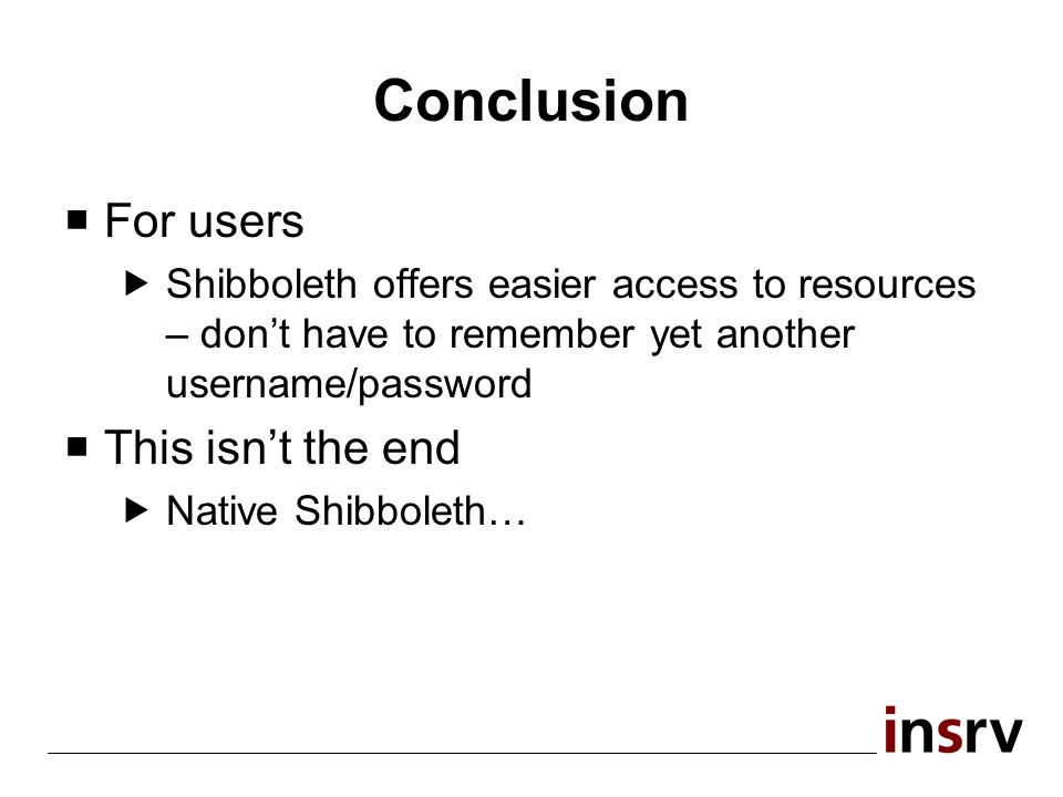 Conclusion For users Shibboleth offers easier access to resources – dont have to remember yet another username/password This isnt the end Native Shibboleth…