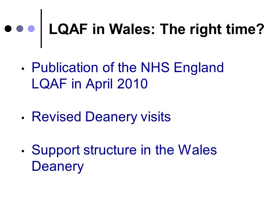 LQAF in Wales: The right time? Publication of the NHS England LQAF in April 2010 Revised Deanery visits Support structure in the Wales Deanery