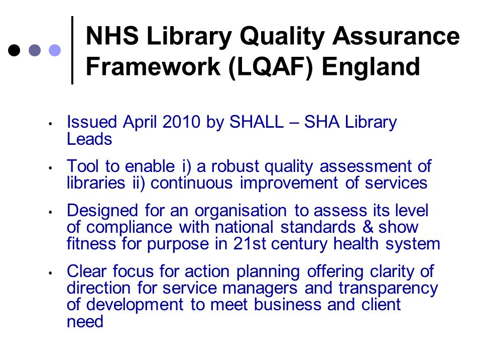 NHS Library Quality Assurance Framework (LQAF) England Issued April 2010 by SHALL – SHA Library Leads Tool to enable i) a robust quality assessment of libraries ii) continuous improvement of services Designed for an organisation to assess its level of compliance with national standards & show fitness for purpose in 21st century health system Clear focus for action planning offering clarity of direction for service managers and transparency of development to meet business and client need