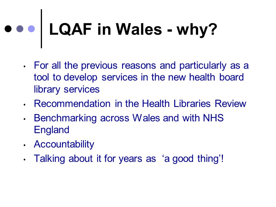 LQAF in Wales - why? For all the previous reasons and particularly as a tool to develop services in the new health board library services Recommendati