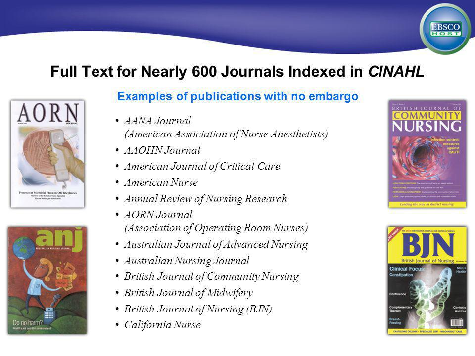 EBSCOhost for Medical Institutions Full Text for Nearly 600 Journals Indexed in CINAHL AANA Journal (American Association of Nurse Anesthetists) AAOHN Journal American Journal of Critical Care American Nurse Annual Review of Nursing Research AORN Journal (Association of Operating Room Nurses) Australian Journal of Advanced Nursing Australian Nursing Journal British Journal of Community Nursing British Journal of Midwifery British Journal of Nursing (BJN) California Nurse Examples of publications with no embargo
