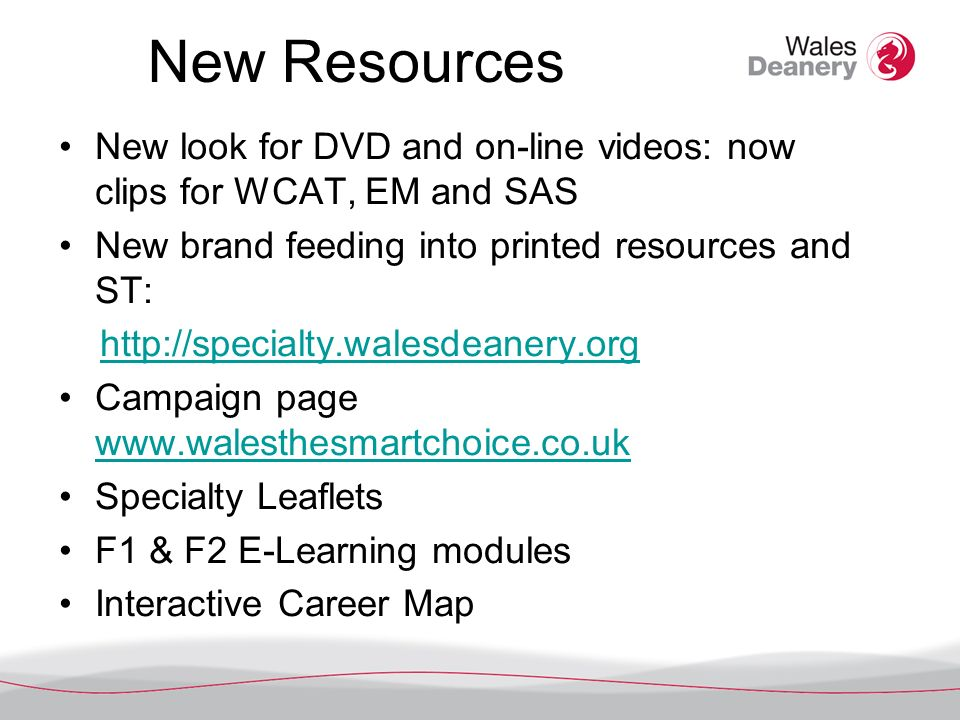New Resources New look for DVD and on-line videos: now clips for WCAT, EM and SAS New brand feeding into printed resources and ST:   Campaign page     Specialty Leaflets F1 & F2 E-Learning modules Interactive Career Map