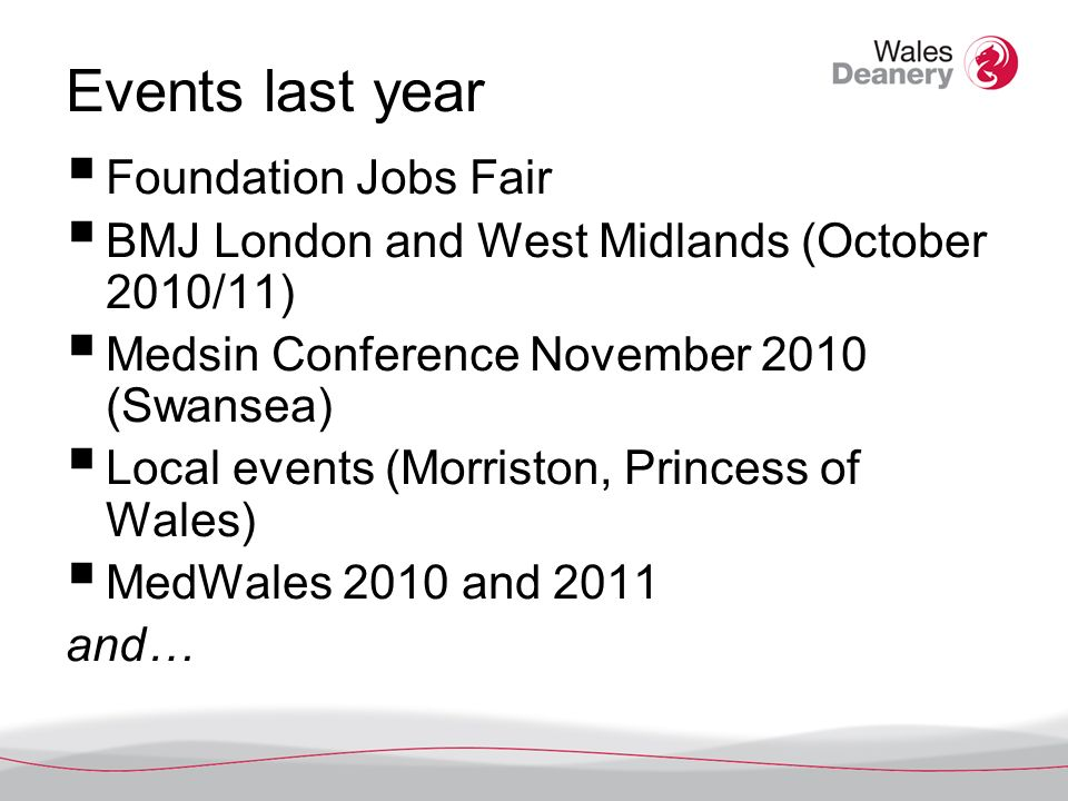 Events last year Foundation Jobs Fair BMJ London and West Midlands (October 2010/11) Medsin Conference November 2010 (Swansea) Local events (Morriston, Princess of Wales) MedWales 2010 and 2011 and…