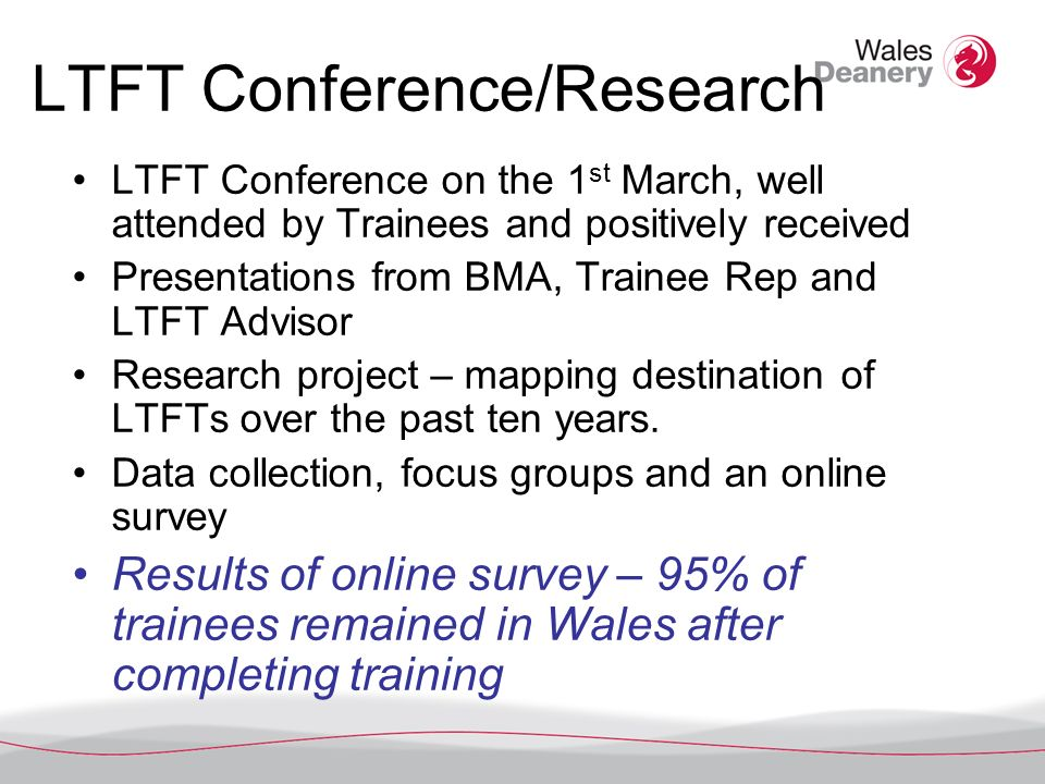 LTFT Conference/Research LTFT Conference on the 1 st March, well attended by Trainees and positively received Presentations from BMA, Trainee Rep and LTFT Advisor Research project – mapping destination of LTFTs over the past ten years.