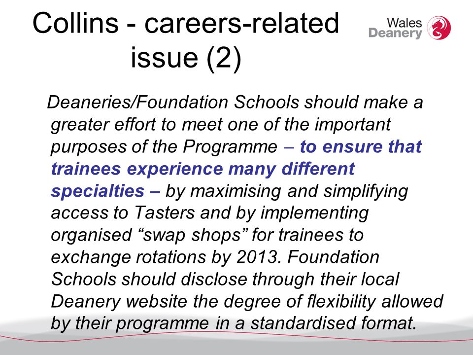 Collins - careers-related issue (2) Deaneries/Foundation Schools should make a greater effort to meet one of the important purposes of the Programme – to ensure that trainees experience many different specialties – by maximising and simplifying access to Tasters and by implementing organised swap shops for trainees to exchange rotations by 2013.