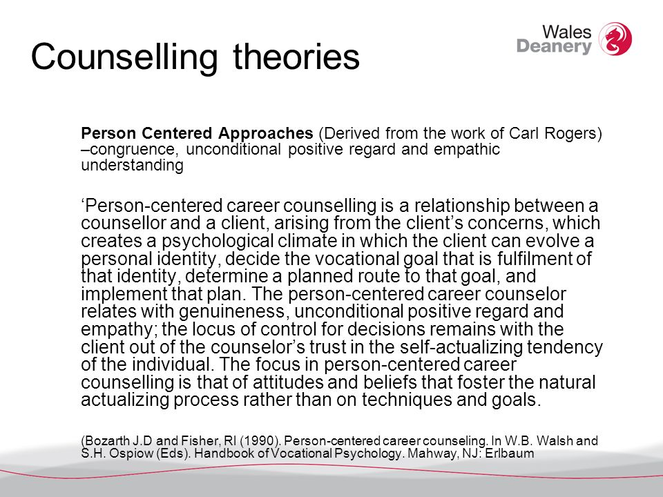Counselling theories Person Centered Approaches (Derived from the work of Carl Rogers) –congruence, unconditional positive regard and empathic understanding Person-centered career counselling is a relationship between a counsellor and a client, arising from the clients concerns, which creates a psychological climate in which the client can evolve a personal identity, decide the vocational goal that is fulfilment of that identity, determine a planned route to that goal, and implement that plan.