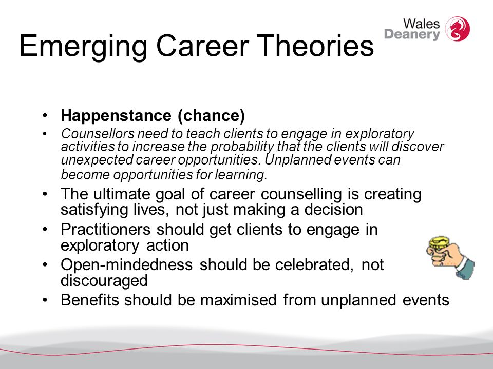 Emerging Career Theories Happenstance (chance) Counsellors need to teach clients to engage in exploratory activities to increase the probability that the clients will discover unexpected career opportunities.