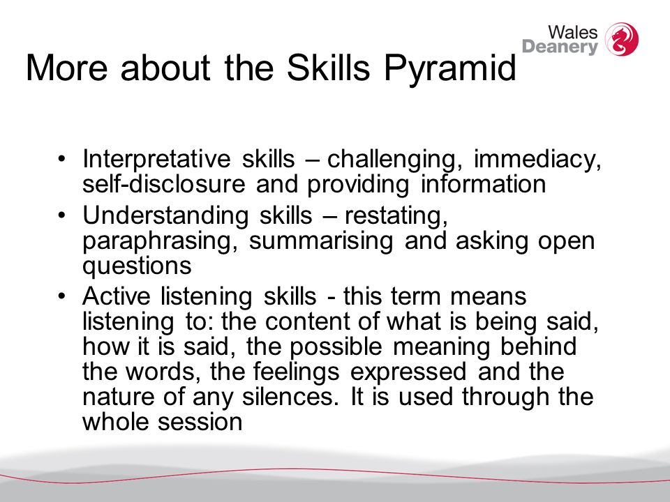 More about the Skills Pyramid Interpretative skills – challenging, immediacy, self-disclosure and providing information Understanding skills – restating, paraphrasing, summarising and asking open questions Active listening skills - this term means listening to: the content of what is being said, how it is said, the possible meaning behind the words, the feelings expressed and the nature of any silences.