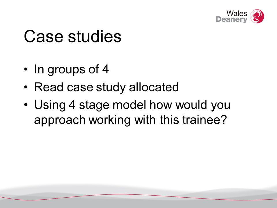 Case studies In groups of 4 Read case study allocated Using 4 stage model how would you approach working with this trainee
