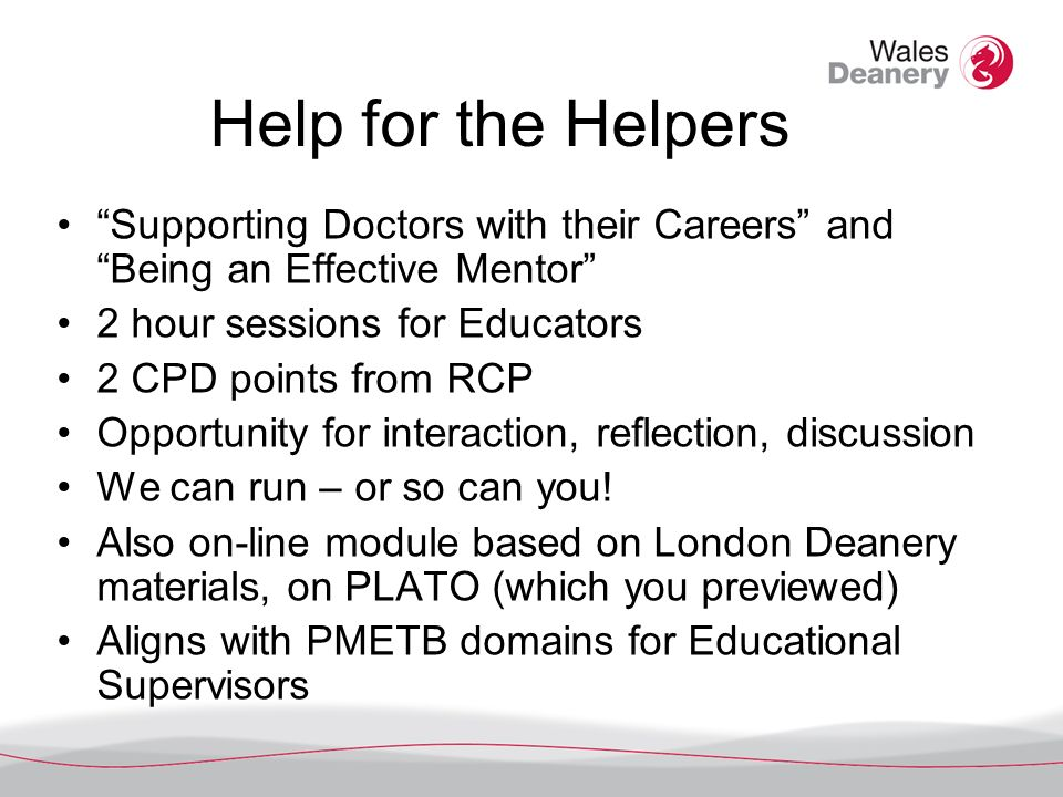 Help for the Helpers Supporting Doctors with their Careers and Being an Effective Mentor 2 hour sessions for Educators 2 CPD points from RCP Opportunity for interaction, reflection, discussion We can run – or so can you.