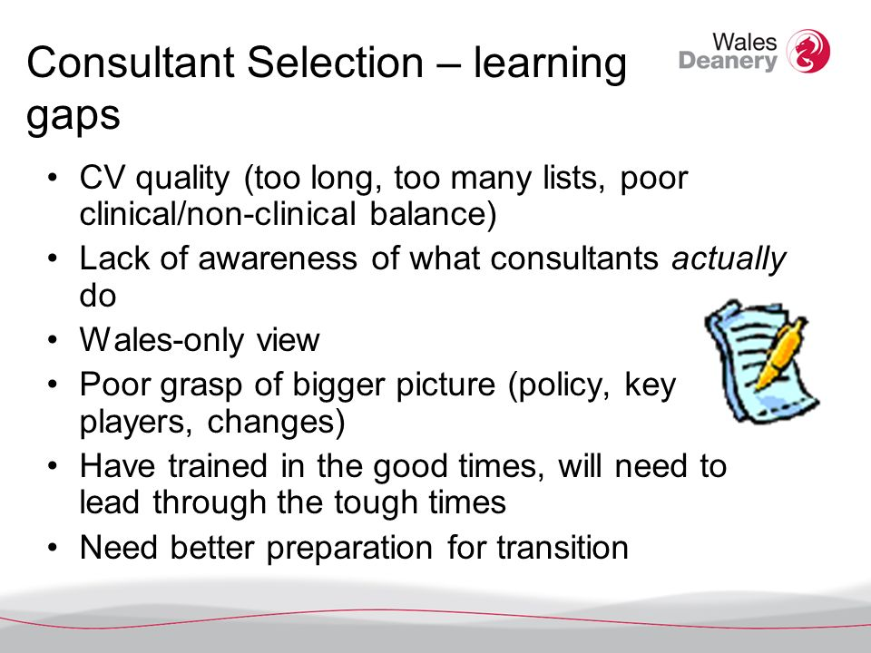 Consultant Selection – learning gaps CV quality (too long, too many lists, poor clinical/non-clinical balance) Lack of awareness of what consultants actually do Wales-only view Poor grasp of bigger picture (policy, key players, changes) Have trained in the good times, will need to lead through the tough times Need better preparation for transition