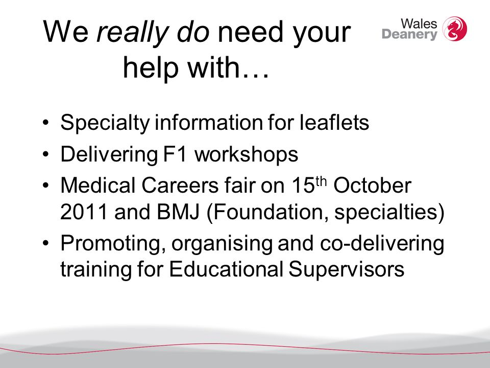 We really do need your help with… Specialty information for leaflets Delivering F1 workshops Medical Careers fair on 15 th October 2011 and BMJ (Foundation, specialties) Promoting, organising and co-delivering training for Educational Supervisors