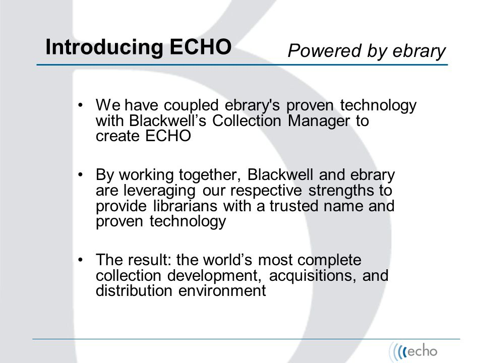 Introducing ECHO We have coupled ebrary s proven technology with Blackwells Collection Manager to create ECHO By working together, Blackwell and ebrary are leveraging our respective strengths to provide librarians with a trusted name and proven technology The result: the worlds most complete collection development, acquisitions, and distribution environment Powered by ebrary
