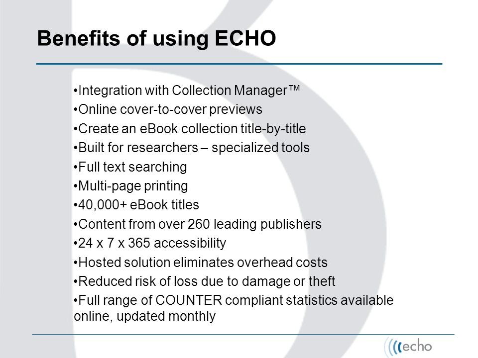 Benefits of using ECHO Integration with Collection Manager Online cover-to-cover previews Create an eBook collection title-by-title Built for researchers – specialized tools Full text searching Multi-page printing 40,000+ eBook titles Content from over 260 leading publishers 24 x 7 x 365 accessibility Hosted solution eliminates overhead costs Reduced risk of loss due to damage or theft Full range of COUNTER compliant statistics available online, updated monthly