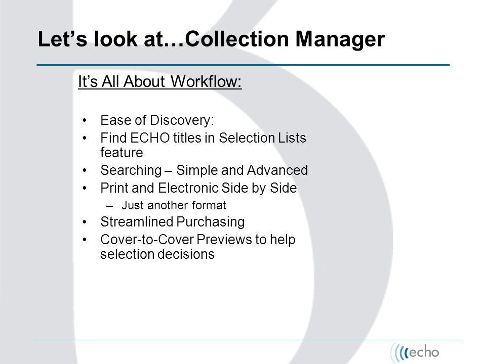 Lets look at…Collection Manager Its All About Workflow: Ease of Discovery: Find ECHO titles in Selection Lists feature Searching – Simple and Advanced Print and Electronic Side by Side –Just another format Streamlined Purchasing Cover-to-Cover Previews to help selection decisions