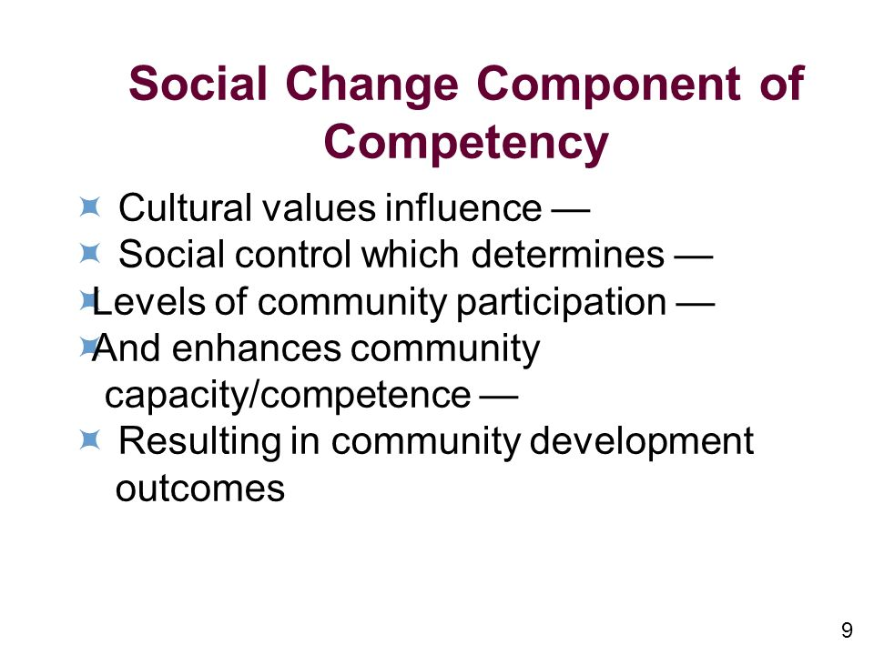 9 Social Change Component of Competency Cultural values influence Social control which determines Levels of community participation And enhances community capacity/competence Resulting in community development outcomes