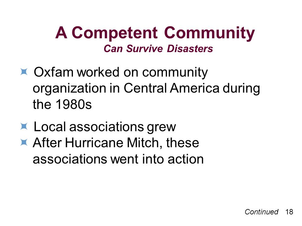 A Competent Community Can Survive Disasters Oxfam worked on community organization in Central America during the 1980s Local associations grew After Hurricane Mitch, these associations went into action Continued 18