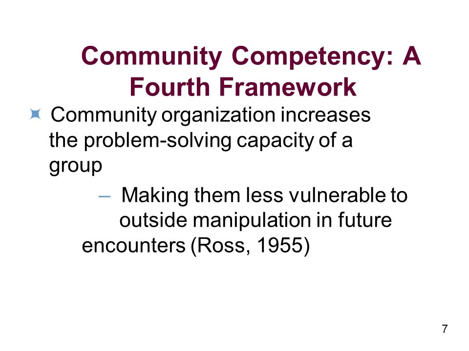 7 Community Competency: A Fourth Framework Community organization increases the problem-solving capacity of a group – Making them less vulnerable to o