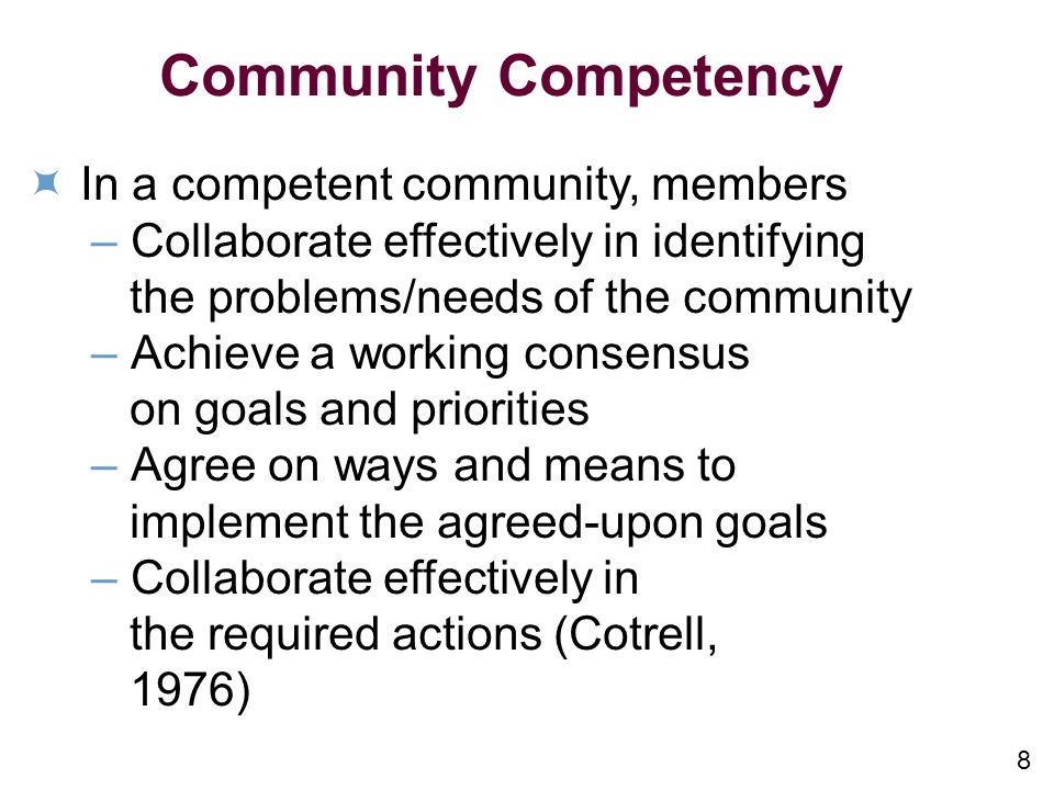 8 Community Competency In a competent community, members –Collaborate effectively in identifying the problems/needs of the community –Achieve a working consensus on goals and priorities –Agree on ways and means to implement the agreed-upon goals –Collaborate effectively in the required actions (Cotrell, 1976)