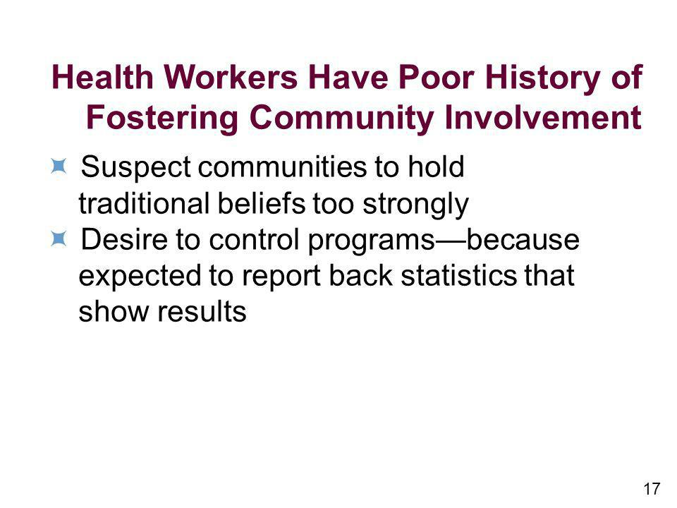 17 Health Workers Have Poor History of Fostering Community Involvement Suspect communities to hold traditional beliefs too strongly Desire to control programsbecause expected to report back statistics that show results